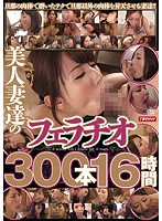 Blowjobs From Hot Married Women 300 Cocks, 16 Hours - 美人妻達のフェラチオ300本16時間 [mbyd-211]