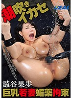 Busty Young Wife Drugged, Tied Up and Squirting Orgasms Kaho Shibuya - 巨乳若妻媚薬拘束潮吹きイカセ 澁谷果歩 [xrw-359]