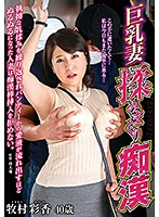 Squeezing A Married Woman's Big Tits And Molesting Her. When Her Tits Are Relentlessly Fondled, She Gets So Wet Her Love Juices Leak Out Of Her Panties And She Can't Resist The Molester's Cock. Ayaka Makimura - 巨乳妻揉みまくり痴漢 執拗な乳揉みを繰り返されパンティーから愛液が流れ出すほどぬるぬるになった人妻は痴漢棒挿入を拒めない。 牧村彩香