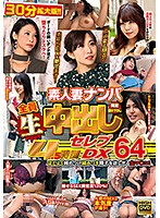 Picking Up Amateur Housewives All Get Raw Creampied 4.5 Hour Celeb DX 64 - 素人妻ナンパ全員生中出し4.5時間セレブDX 64 [wa-395]